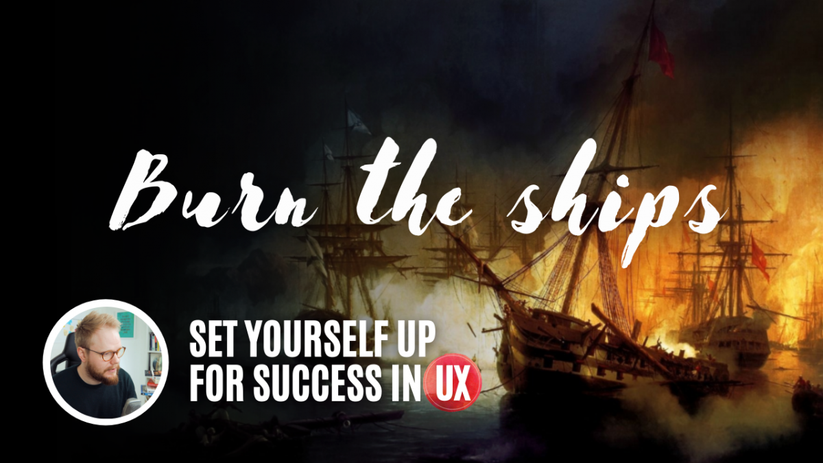 Burn the ships - how to set yourself up for success in UX